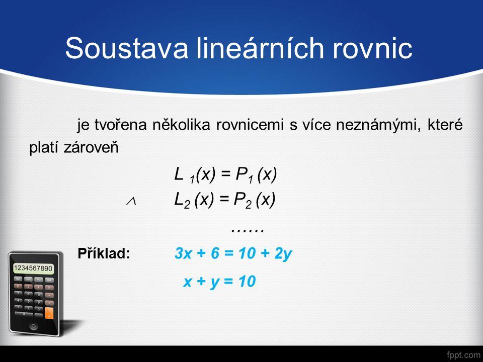 Soustava lineárních rovnic je tvořena několika rovnicemi s více neznámými, které platí zároveň L 1 (x) = P 1 (x)  L 2 (x) = P 2 (x) …… Příklad: 3x + 6 = 10 + 2y x + y = 10