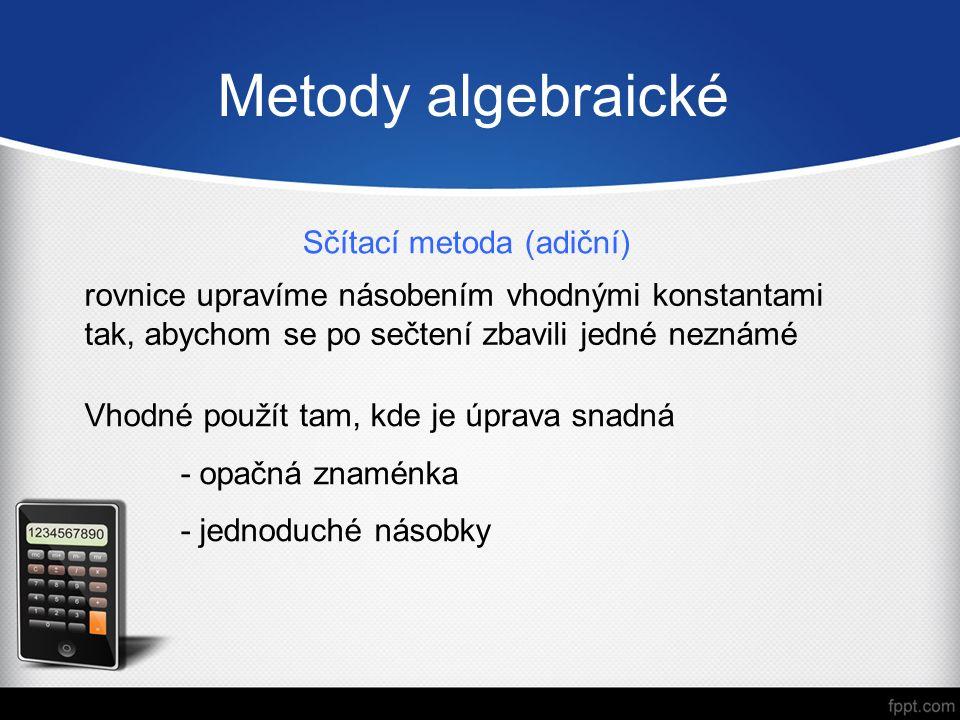 Metody algebraické Sčítací metoda (adiční) rovnice upravíme násobením vhodnými konstantami tak, abychom se po sečtení zbavili jedné neznámé Vhodné použít tam, kde je úprava snadná - opačná znaménka - jednoduché násobky