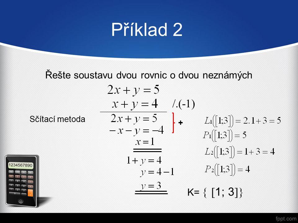 Příklad 2 Řešte soustavu dvou rovnic o dvou neznámých Sčítací metoda K=   1; 3  /.(-1) +