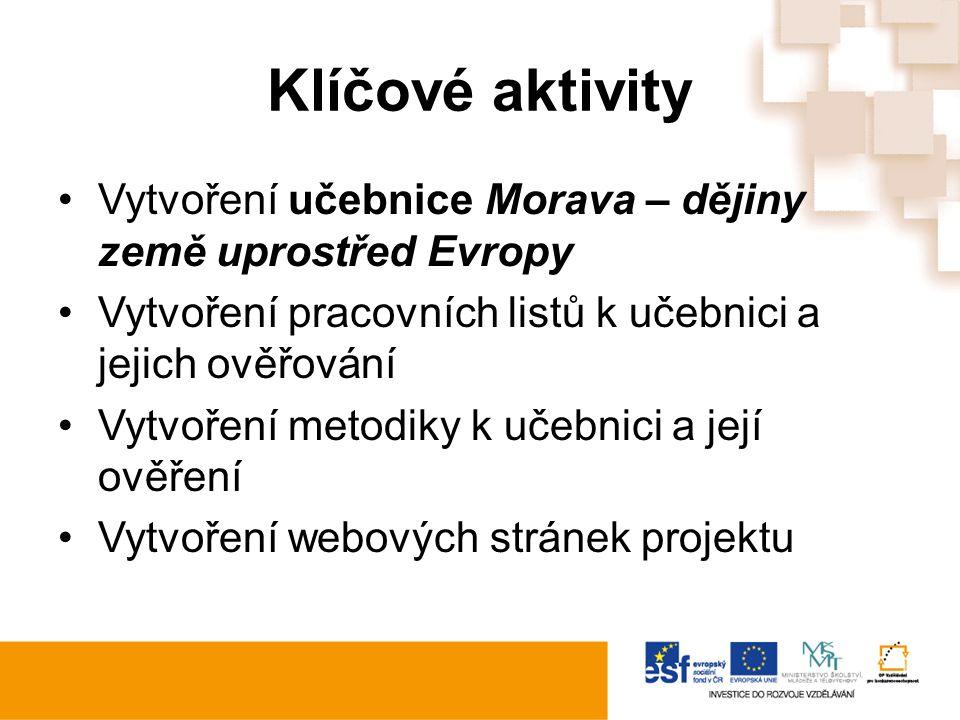 Klíčové aktivity Vytvoření učebnice Morava – dějiny země uprostřed Evropy Vytvoření pracovních listů k učebnici a jejich ověřování Vytvoření metodiky k učebnici a její ověření Vytvoření webových stránek projektu