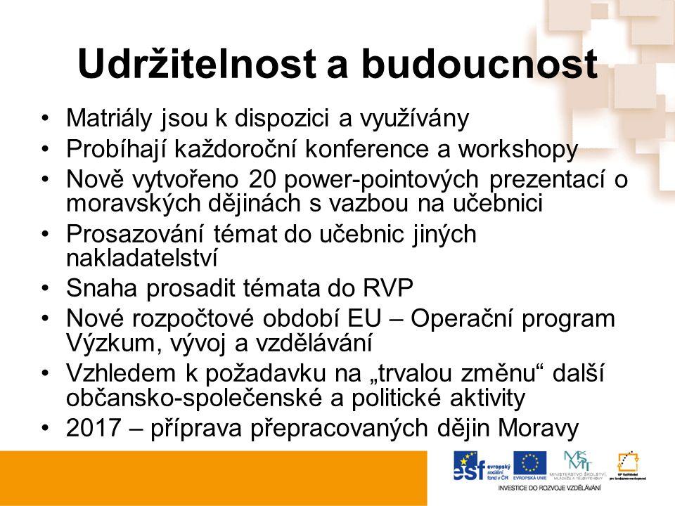 """Udržitelnost a budoucnost Matriály jsou k dispozici a využívány Probíhají každoroční konference a workshopy Nově vytvořeno 20 power-pointových prezentací o moravských dějinách s vazbou na učebnici Prosazování témat do učebnic jiných nakladatelství Snaha prosadit témata do RVP Nové rozpočtové období EU – Operační program Výzkum, vývoj a vzdělávání Vzhledem k požadavku na """"trvalou změnu další občansko-společenské a politické aktivity 2017 – příprava přepracovaných dějin Moravy"""