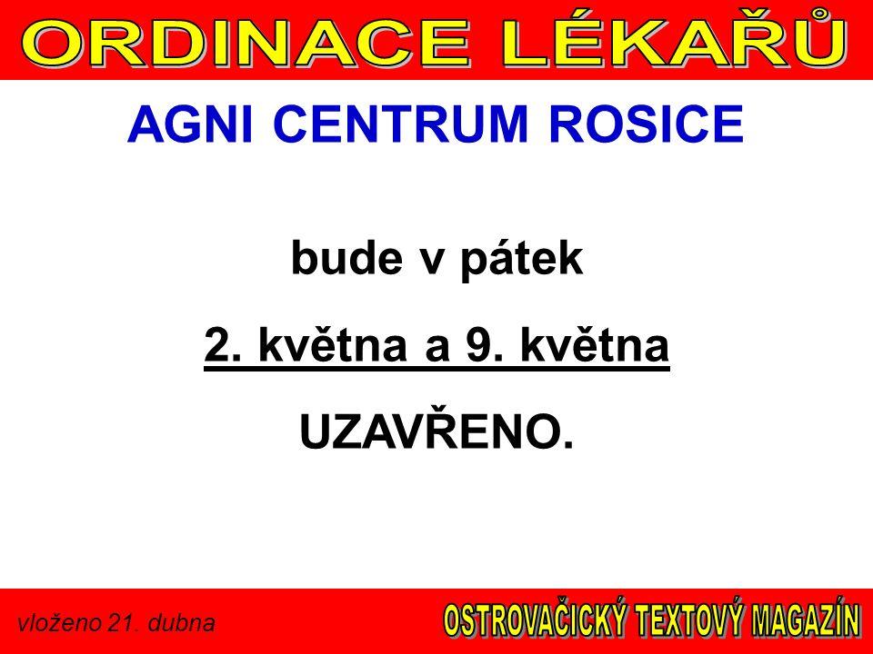 vloženo 21. dubna AGNI CENTRUM ROSICE bude v pátek 2. května a 9. května UZAVŘENO.