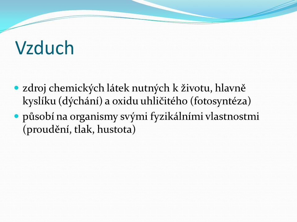 Vzduch zdroj chemických látek nutných k životu, hlavně kyslíku (dýchání) a oxidu uhličitého (fotosyntéza) působí na organismy svými fyzikálními vlastnostmi (proudění, tlak, hustota)