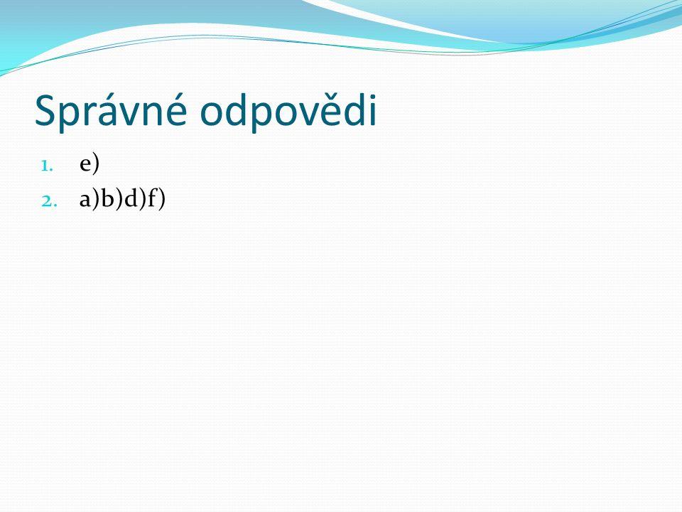 Správné odpovědi 1. e) 2. a)b)d)f)