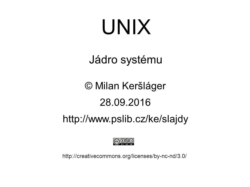 UNIX Jádro systému © Milan Keršláger 28.9.2016 http://www.pslib.cz/ke/slajdy http://creativecommons.org/licenses/by-nc-nd/3.0/