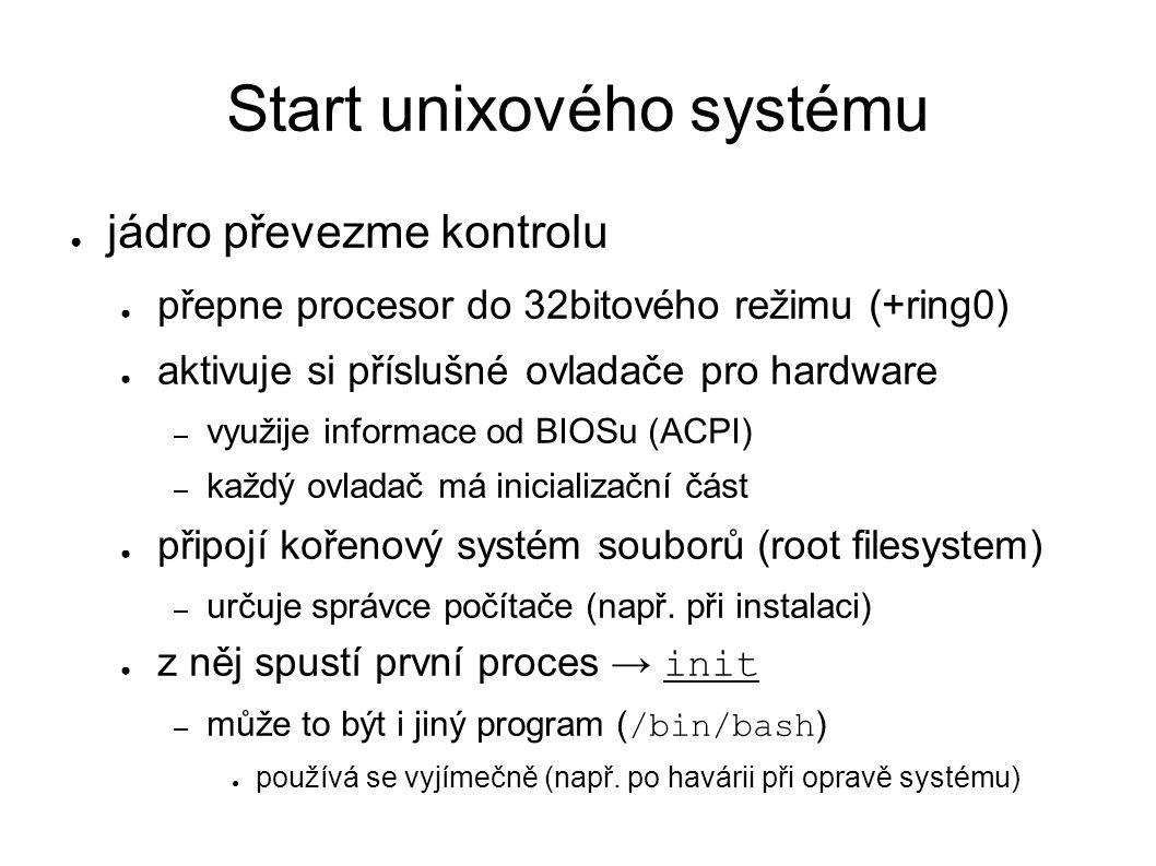 Start unixového systému ● jádro převezme kontrolu ● přepne procesor do 32bitového režimu (+ring0) ● aktivuje si příslušné ovladače pro hardware – využije informace od BIOSu (ACPI) – každý ovladač má inicializační část ● připojí kořenový systém souborů (root filesystem) – určuje správce počítače (např.