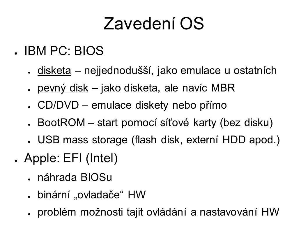 """Zavedení OS ● IBM PC: BIOS ● disketa – nejjednodušší, jako emulace u ostatních ● pevný disk – jako disketa, ale navíc MBR ● CD/DVD – emulace diskety nebo přímo ● BootROM – start pomocí síťové karty (bez disku) ● USB mass storage (flash disk, externí HDD apod.) ● Apple: EFI (Intel) ● náhrada BIOSu ● binární """"ovladače HW ● problém možnosti tajit ovládání a nastavování HW"""