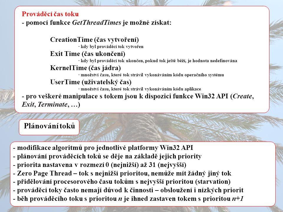 Prováděcí čas toku - pomocí funkce GetThreadTimes je možné získat: CreationTime (čas vytvoření) · kdy byl prováděcí tok vytvořen Exit Time (čas ukončení) · kdy byl prováděcí tok ukončen, pokud tok ještě běží, je hodnota nedefinována KernelTime (čas jádra) · množství času, které tok strávil vykonáváním kódu operačního systému UserTime (uživatelský čas) · množství času, které tok strávil vykonáváním kódu aplikace - pro veškeré manipulace s tokem jsou k dispozici funkce Win32 API (Create, Exit, Terminate, …) Plánování toků - modifikace algoritmů pro jednotlivé platformy Win32 API - plánování prováděcích toků se děje na základě jejich priority - priorita nastavena v rozmezí 0 (nejnižší) až 31 (nejvyšší) - Zero Page Thread – tok s nejnižší prioritou, nemůže mít žádný jiný tok - přidělování procesorového času tokům s nejvyšší prioritou (starvation) - prováděcí toky často nemají důvod k činnosti – obsloužení i nízkých priorit - běh prováděcího toku s prioritou n je ihned zastaven tokem s prioritou n+1