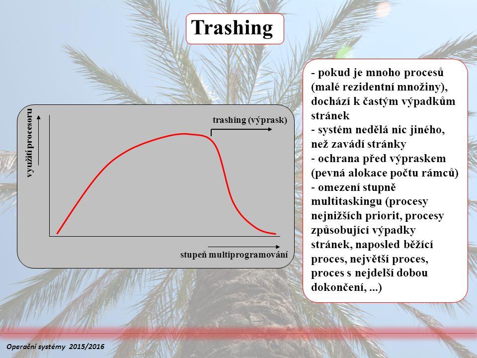 Trashing stupeň multiprogramování využití procesoru trashing (výprask) - pokud je mnoho procesů (malé rezidentní množiny), dochází k častým výpadkům stránek - systém nedělá nic jiného, než zavádí stránky - ochrana před výpraskem (pevná alokace počtu rámců) - omezení stupně multitaskingu (procesy nejnižších priorit, procesy způsobující výpadky stránek, naposled běžící proces, největší proces, proces s nejdelší dobou dokončení,...) Operační systémy 2015/2016