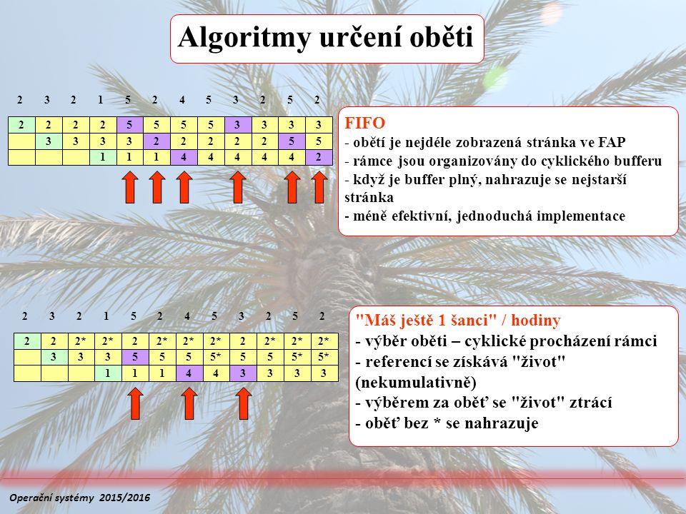Algoritmy určení oběti FIFO - obětí je nejdéle zobrazená stránka ve FAP - rámce jsou organizovány do cyklického bufferu - když je buffer plný, nahrazuje se nejstarší stránka - méně efektivní, jednoduchá implementace Máš ještě 1 šanci / hodiny - výběr oběti – cyklické procházení rámci - referencí se získává život (nekumulativně) - výběrem za oběť se život ztrácí - oběť bez * se nahrazuje 2 2 22* 3 2 2 2152453252 3335555*55 111443333 2 2 222 3 55553333 2152453252 33332222255 111444442 Operační systémy 2015/2016