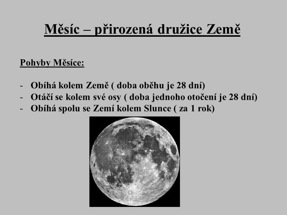 Měsíc – přirozená družice Země Pohyby Měsíce: -Obíhá kolem Země ( doba oběhu je 28 dní) -Otáčí se kolem své osy ( doba jednoho otočení je 28 dní) -Obíhá spolu se Zemí kolem Slunce ( za 1 rok)