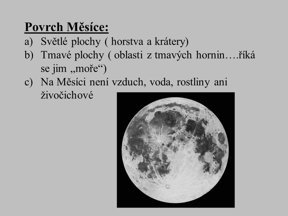 """Povrch Měsíce: a)Světlé plochy ( horstva a krátery) b)Tmavé plochy ( oblasti z tmavých hornin….říká se jim """"moře ) c)Na Měsíci není vzduch, voda, rostliny ani živočichové"""