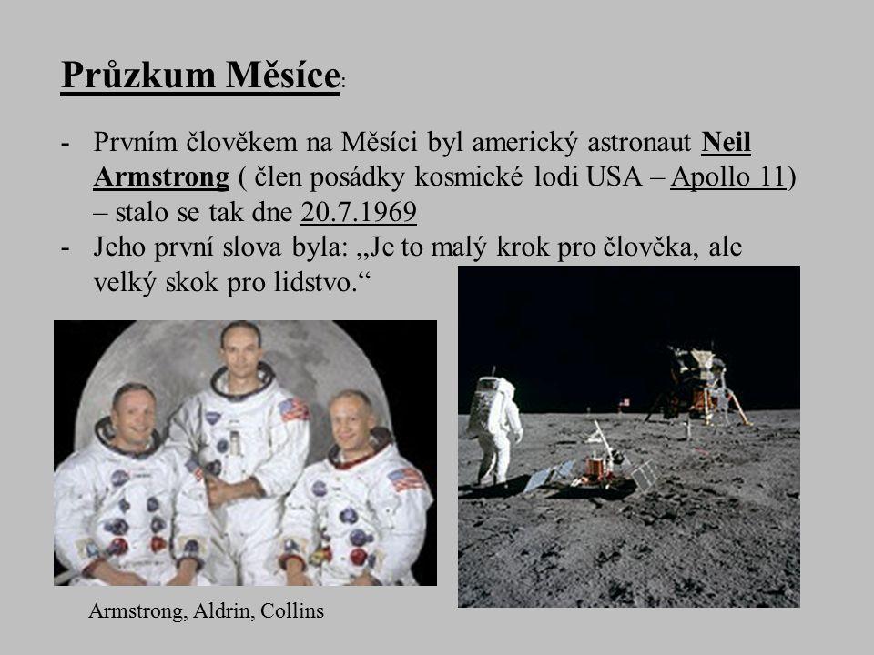 """Průzkum Měsíce : -Prvním člověkem na Měsíci byl americký astronaut Neil Armstrong ( člen posádky kosmické lodi USA – Apollo 11) – stalo se tak dne 20.7.1969 -Jeho první slova byla: """"Je to malý krok pro člověka, ale velký skok pro lidstvo. Armstrong, Aldrin, Collins"""