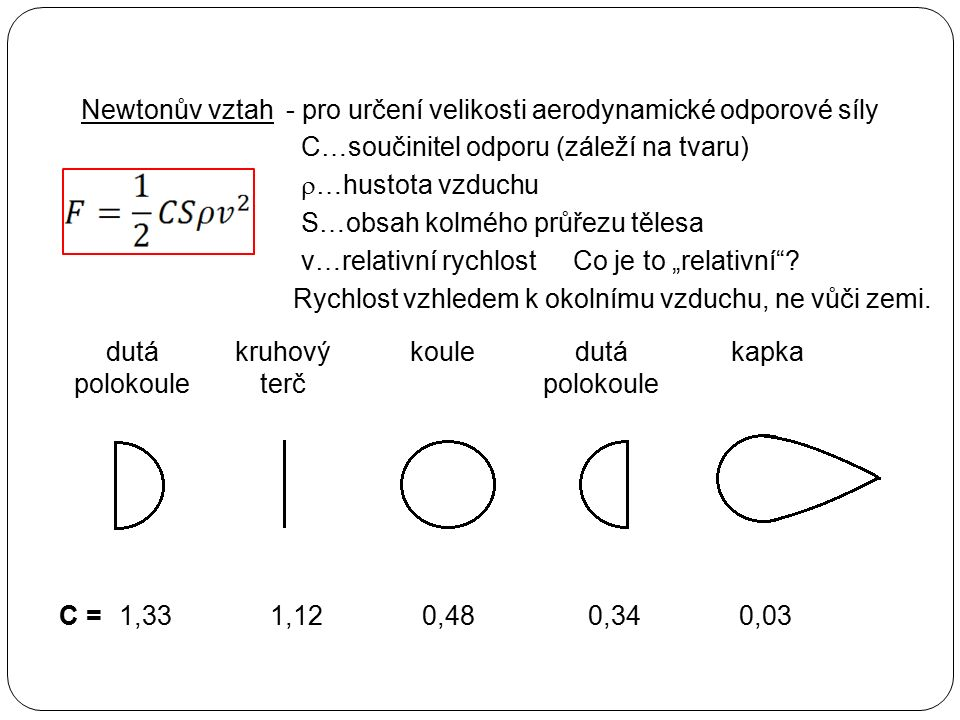 Newtonův vztah- pro určení velikosti aerodynamické odporové síly C…součinitel odporu (záleží na tvaru)  …hustota vzduchu S…obsah kolmého průřezu těle
