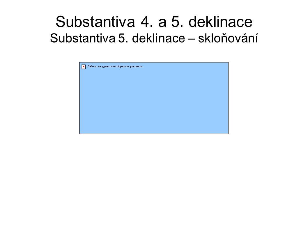 Substantiva 4. a 5. deklinace Substantiva 5. deklinace – skloňování