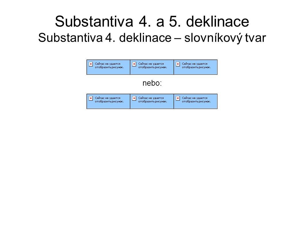 Substantiva 4. a 5. deklinace Substantiva 4. deklinace – slovníkový tvar nebo: