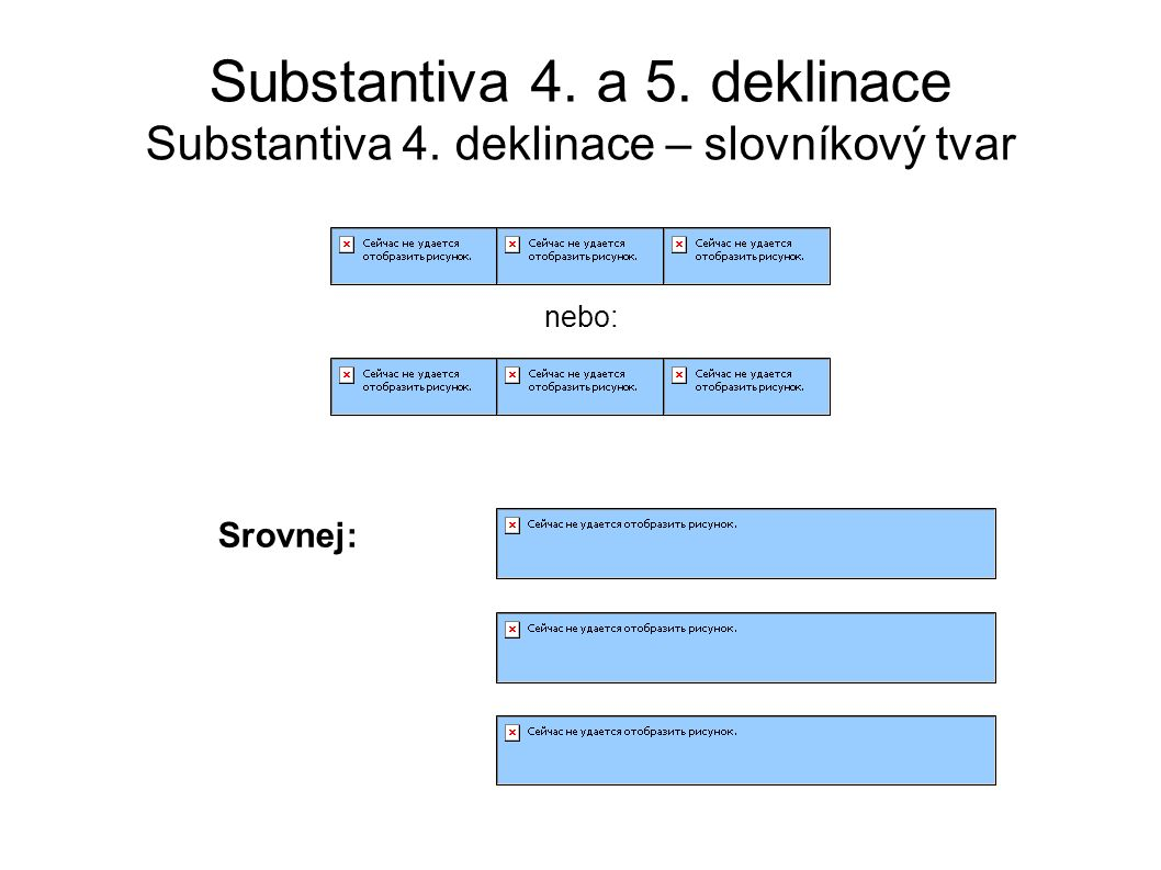 Substantiva 4. a 5. deklinace Substantiva 4. deklinace – slovníkový tvar nebo: Srovnej: