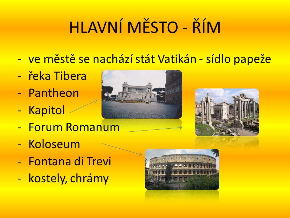 HLAVNÍ MĚSTO - ŘÍM -ve městě se nachází stát Vatikán - sídlo papeže -řeka Tibera -Pantheon -Kapitol -Forum Romanum -Koloseum -Fontana di Trevi -kostely, chrámy