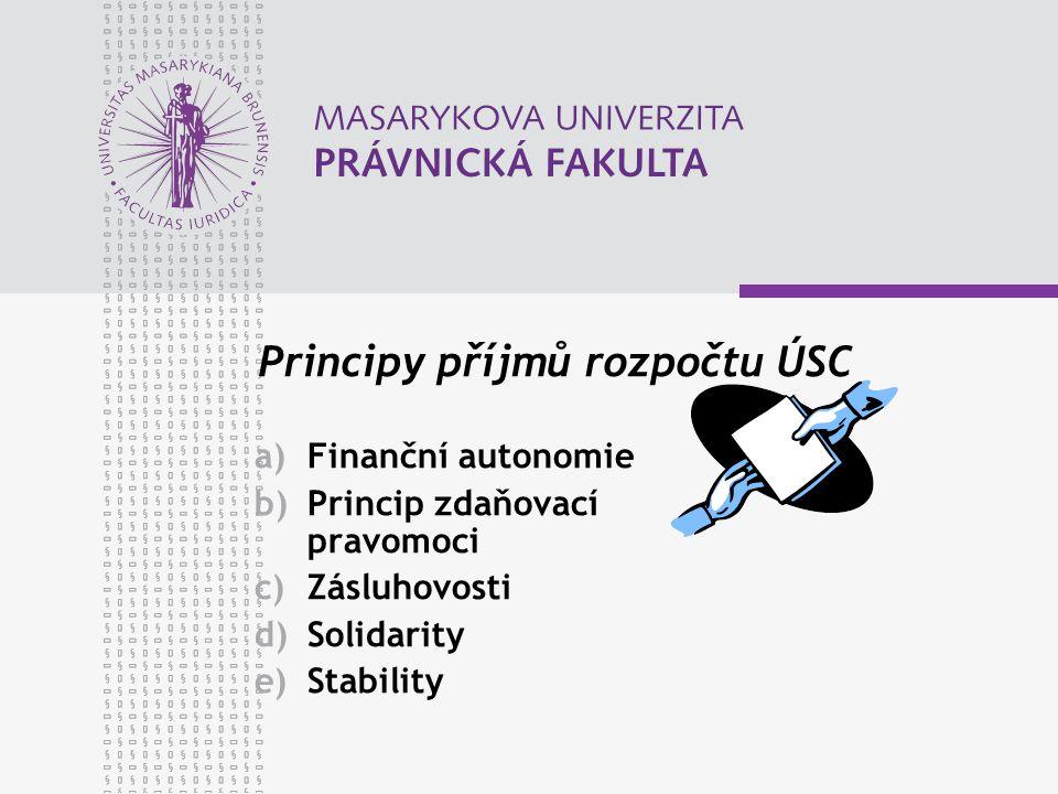 Principy příjmů rozpočtu ÚSC a)Finanční autonomie b)Princip zdaňovací pravomoci c)Zásluhovosti d)Solidarity e)Stability