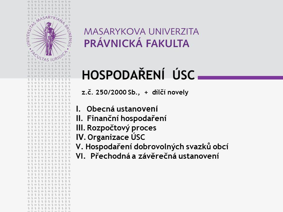 HOSPODAŘENÍ ÚSC z.č. 250/2000 Sb., + dílčí novely I. Obecná ustan ovení II. Finanční hospodaření III. Rozpočtový proces IV. Organizace ÚSC V. Hospodař