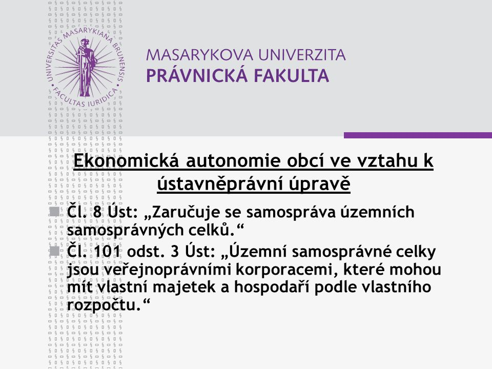 """Ekonomická autonomie obcí ve vztahu k ústavněprávní úpravě Čl. 8 Úst: """"Zaručuje se samospráva územních samosprávných celků."""" Čl. 101 odst. 3 Úst: """"Úze"""