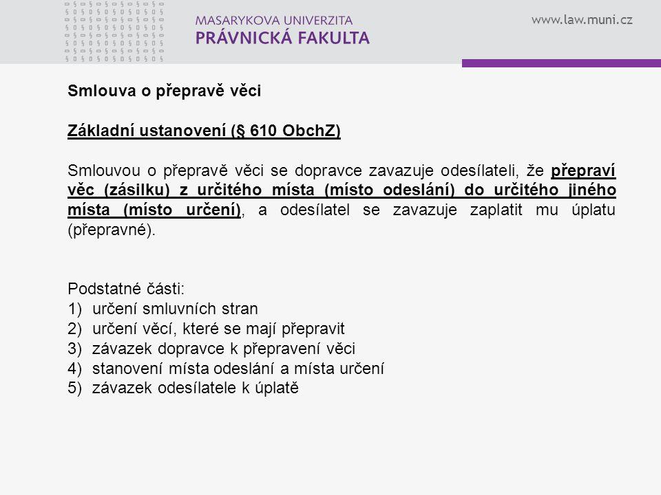 www.law.muni.cz Smlouva o přepravě věci Základní ustanovení (§ 610 ObchZ) Smlouvou o přepravě věci se dopravce zavazuje odesílateli, že přepraví věc (zásilku) z určitého místa (místo odeslání) do určitého jiného místa (místo určení), a odesílatel se zavazuje zaplatit mu úplatu (přepravné).