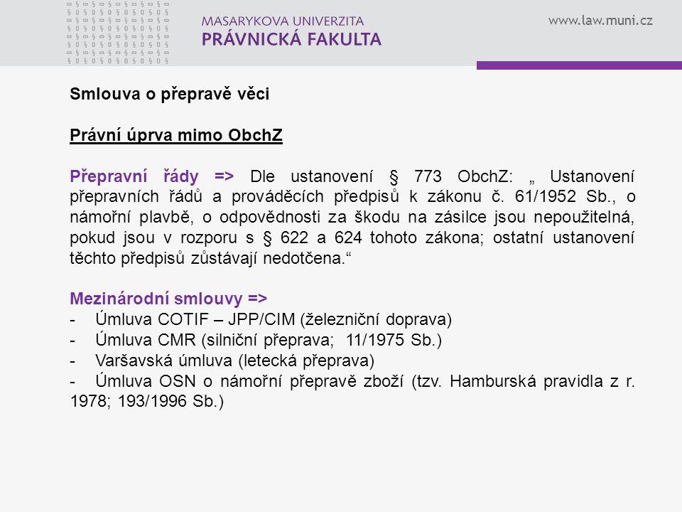 """www.law.muni.cz Smlouva o přepravě věci Právní úprva mimo ObchZ Přepravní řády => Dle ustanovení § 773 ObchZ: """" Ustanovení přepravních řádů a prováděcích předpisů k zákonu č."""