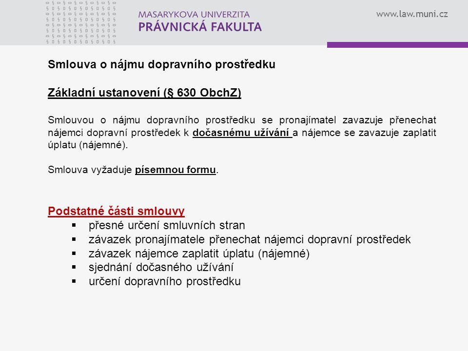 www.law.muni.cz Smlouva o nájmu dopravního prostředku Základní ustanovení (§ 630 ObchZ) Smlouvou o nájmu dopravního prostředku se pronajímatel zavazuje přenechat nájemci dopravní prostředek k dočasnému užívání a nájemce se zavazuje zaplatit úplatu (nájemné).