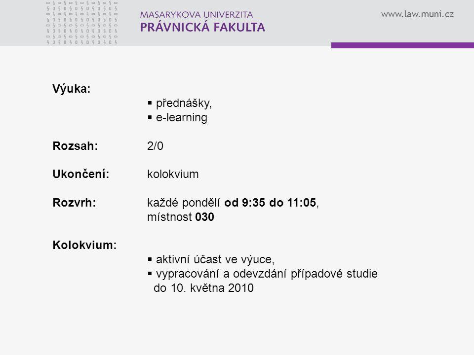 www.law.muni.cz Výuka:  přednášky,  e-learning Rozsah:2/0 Ukončení:kolokvium Rozvrh:každé pondělí od 9:35 do 11:05, místnost 030 Kolokvium:  aktivní účast ve výuce,  vypracování a odevzdání případové studie do 10.