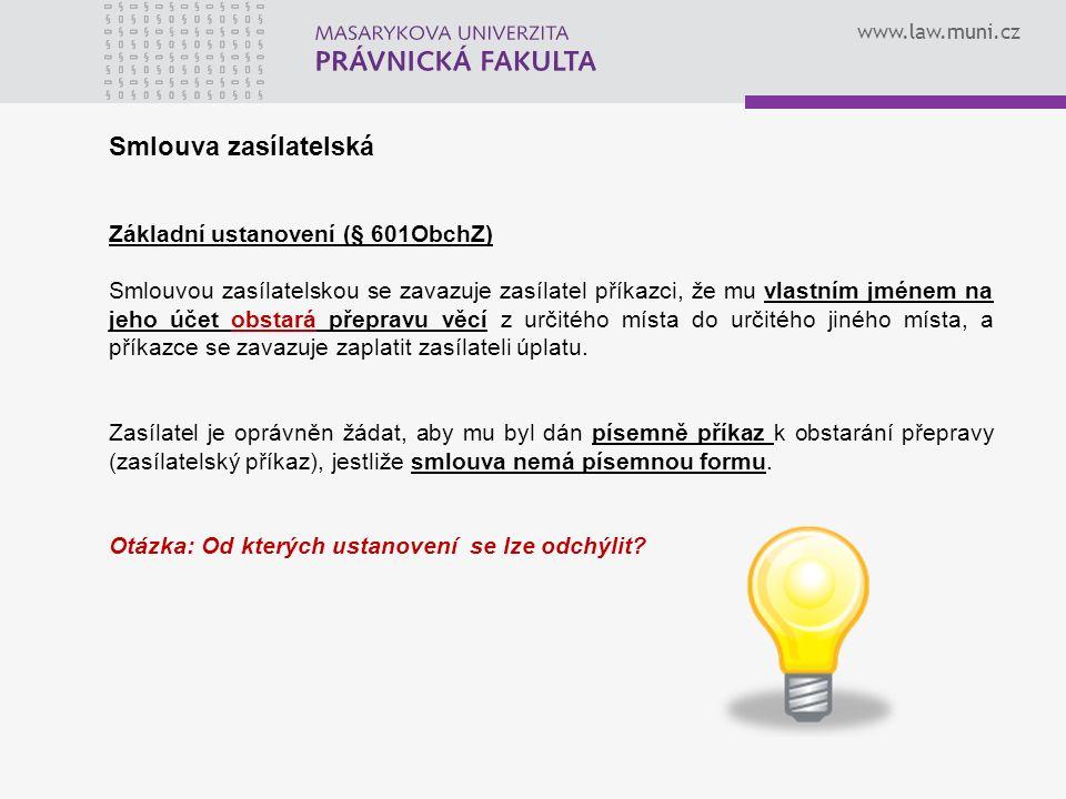 www.law.muni.cz Smlouva zasílatelská Základní ustanovení (§ 601ObchZ) Smlouvou zasílatelskou se zavazuje zasílatel příkazci, že mu vlastním jménem na
