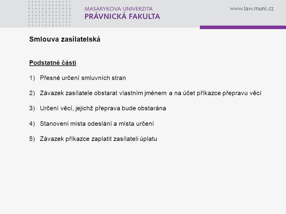 www.law.muni.cz Smlouva zasílatelská Podstatné části 1)Přesné určení smluvních stran 2)Závazek zasílatele obstarat vlastním jménem a na účet příkazce