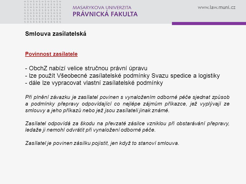 www.law.muni.cz Smlouva zasílatelská Povinnost zasílatele - ObchZ nabízí velice stručnou právní úpravu - lze použít Všeobecné zasílatelské podmínky Sv