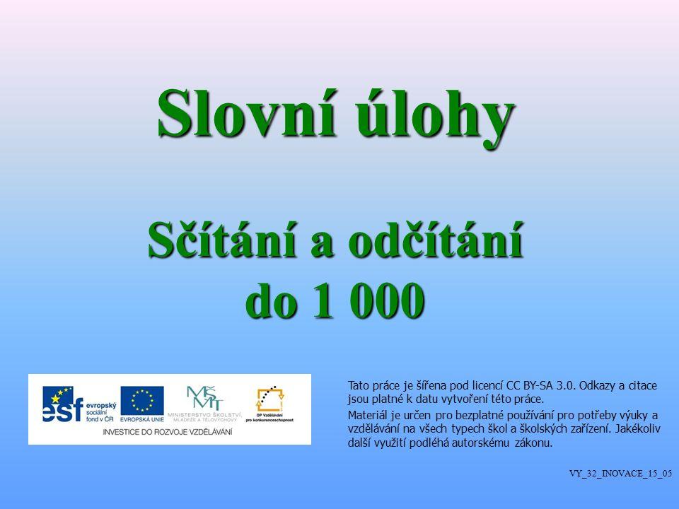 Slovní úlohy Sčítání a odčítání do 1 000 VY_32_INOVACE_15_05 Tato práce je šířena pod licencí CC BY-SA 3.0.