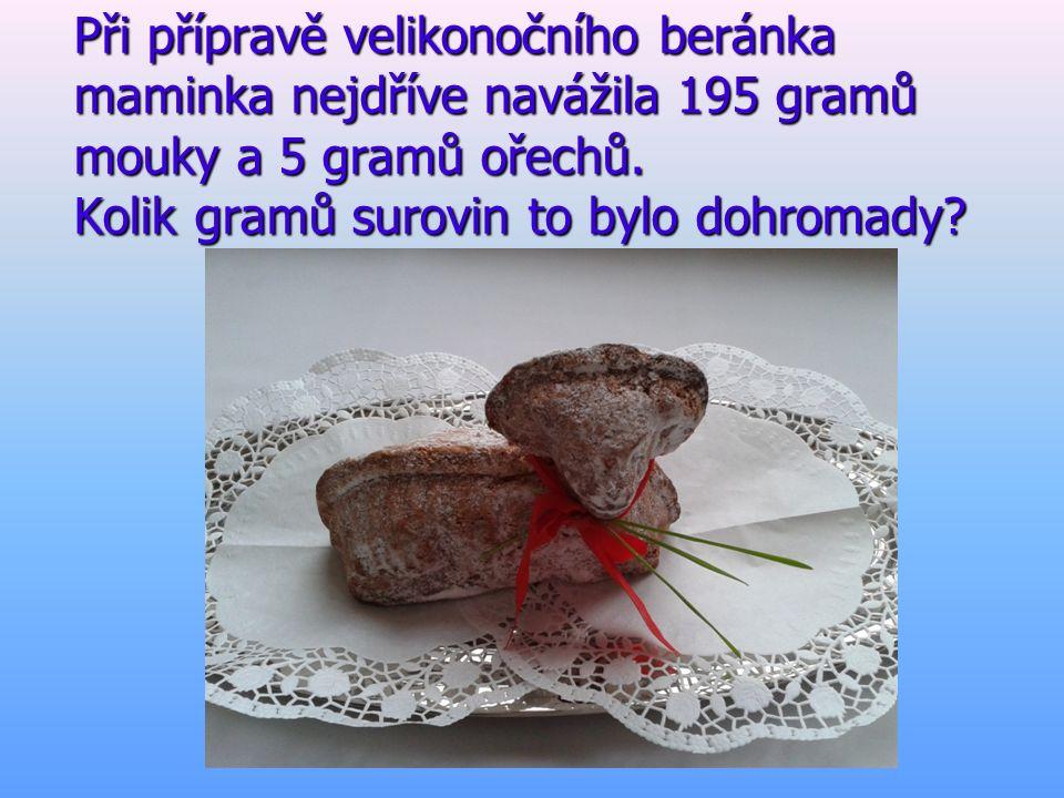 Při přípravě velikonočního beránka maminka nejdříve navážila 195 gramů mouky a 5 gramů ořechů. Kolik gramů surovin to bylo dohromady?