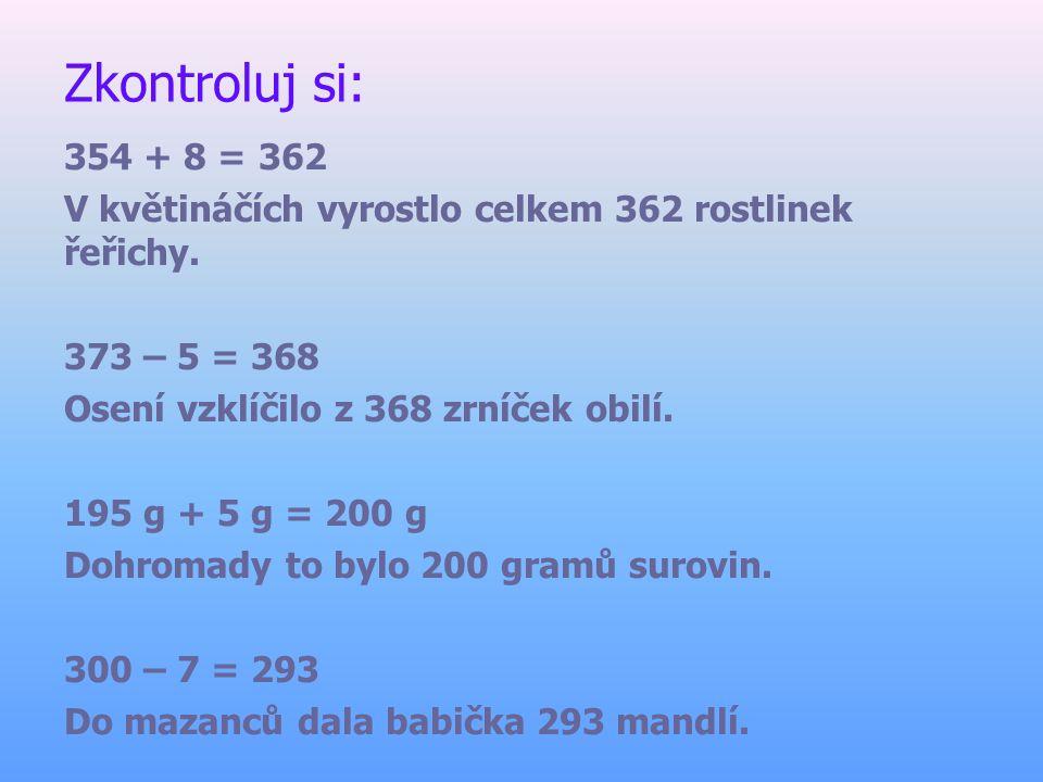 Zkontroluj si: 354 + 8 = 362 V květináčích vyrostlo celkem 362 rostlinek řeřichy. 373 – 5 = 368 Osení vzklíčilo z 368 zrníček obilí. 195 g + 5 g = 200