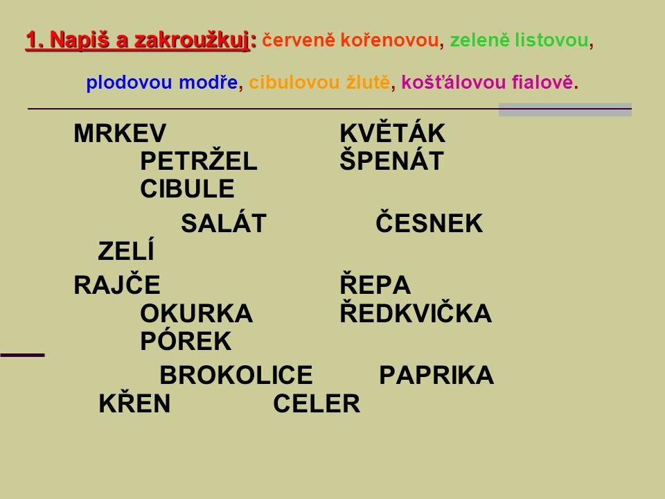 1. Napiš a zakroužkuj: 1. Napiš a zakroužkuj: červeně kořenovou, zeleně listovou, plodovou modře, cibulovou žlutě, košťálovou fialově. MRKEVKVĚTÁK PET