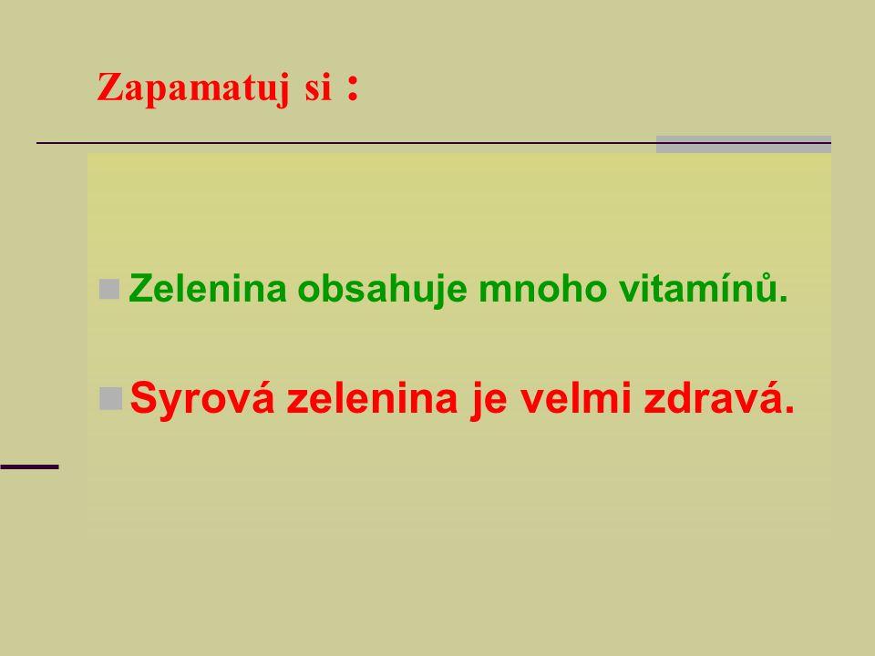 Zapamatuj si : Zelenina obsahuje mnoho vitamínů. Syrová zelenina je velmi zdravá.