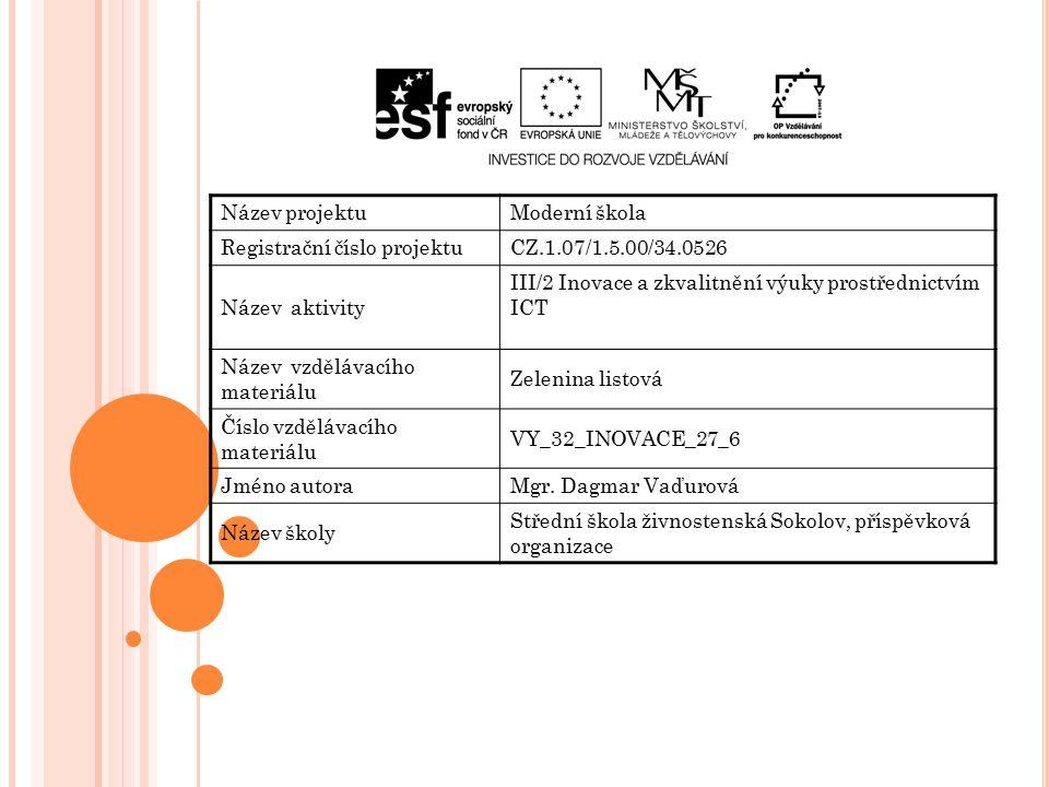 Název projektuModerní škola Registrační číslo projektuCZ.1.07/1.5.00/34.0526 Název aktivity III/2 Inovace a zkvalitnění výuky prostřednictvím ICT Název vzdělávacího materiálu Zelenina listová Číslo vzdělávacího materiálu VY_32_INOVACE_27_6 Jméno autoraMgr.