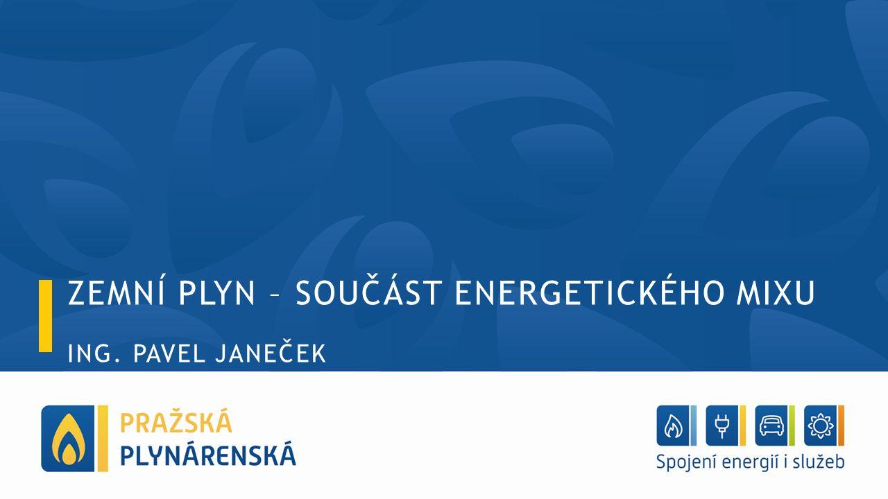 ZEMNÍ PLYN – SOUČÁST ENERGETICKÉHO MIXU ING. PAVEL JANEČEK