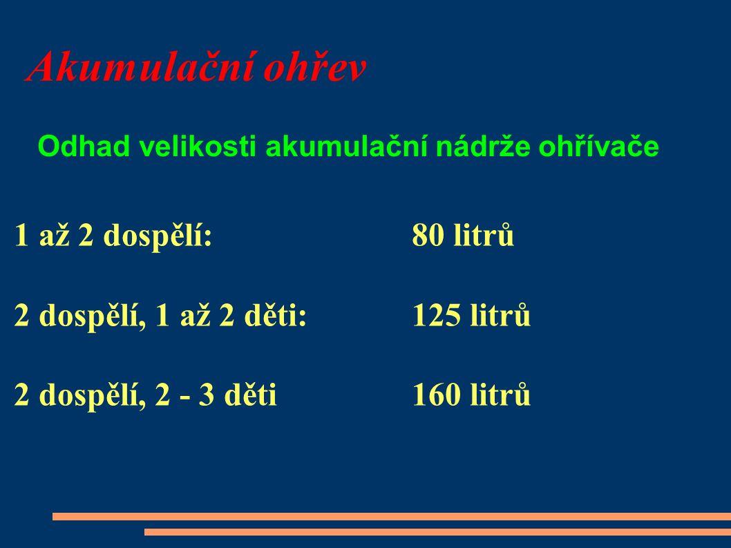Akumulační ohřev 1 až 2 dospělí:80 litrů 2 dospělí, 1 až 2 děti: 125 litrů 2 dospělí, 2 - 3 děti 160 litrů Odhad velikosti akumulační nádrže ohřívače