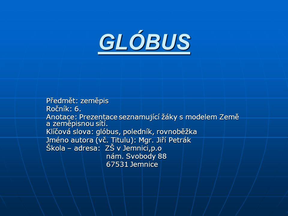 GLÓBUS Předmět: zeměpis Ročník: 6. Anotace: Prezentace seznamující žáky s modelem Země a zeměpisnou sítí. Klíčová slova: glóbus, poledník, rovnoběžka