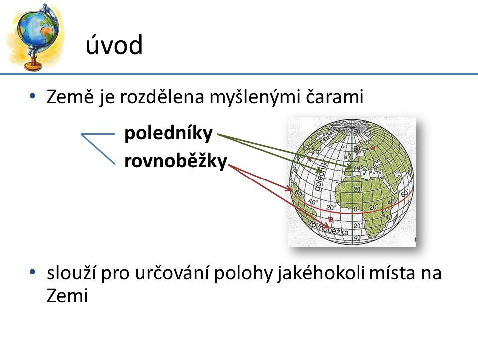 úvod Země je rozdělena myšlenými čarami poledníky rovnoběžky slouží pro určování polohy jakéhokoli místa na Zemi