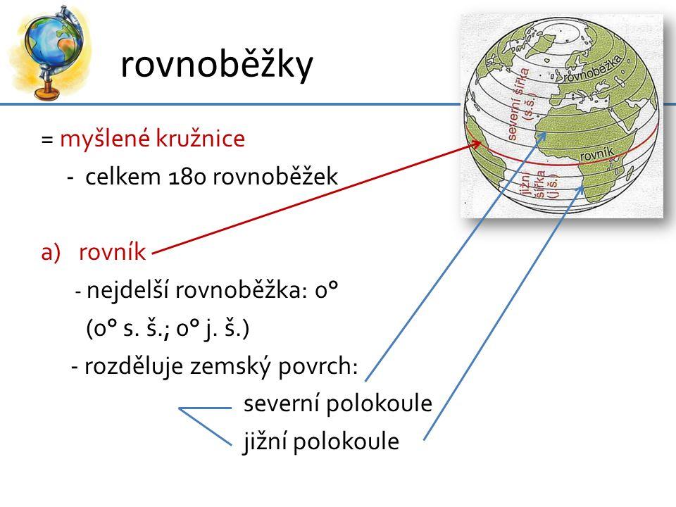 rovnoběžky = myšlené kružnice - celkem 180 rovnoběžek a)rovník - nejdelší rovnoběžka: 0° (0° s. š.; 0° j. š.) - rozděluje zemský povrch: severní polok
