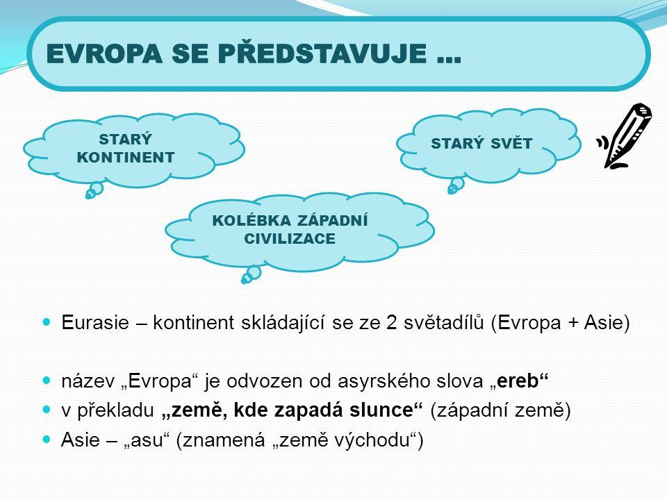 """Eurasie – kontinent skládající se ze 2 světadílů (Evropa + Asie) název """"Evropa je odvozen od asyrského slova """"ereb v překladu """"země, kde zapadá slunce (západní země) Asie – """"asu (znamená """"země východu ) STARÝ SVĚT STARÝ KONTINENT KOLÉBKA ZÁPADNÍ CIVILIZACE"""
