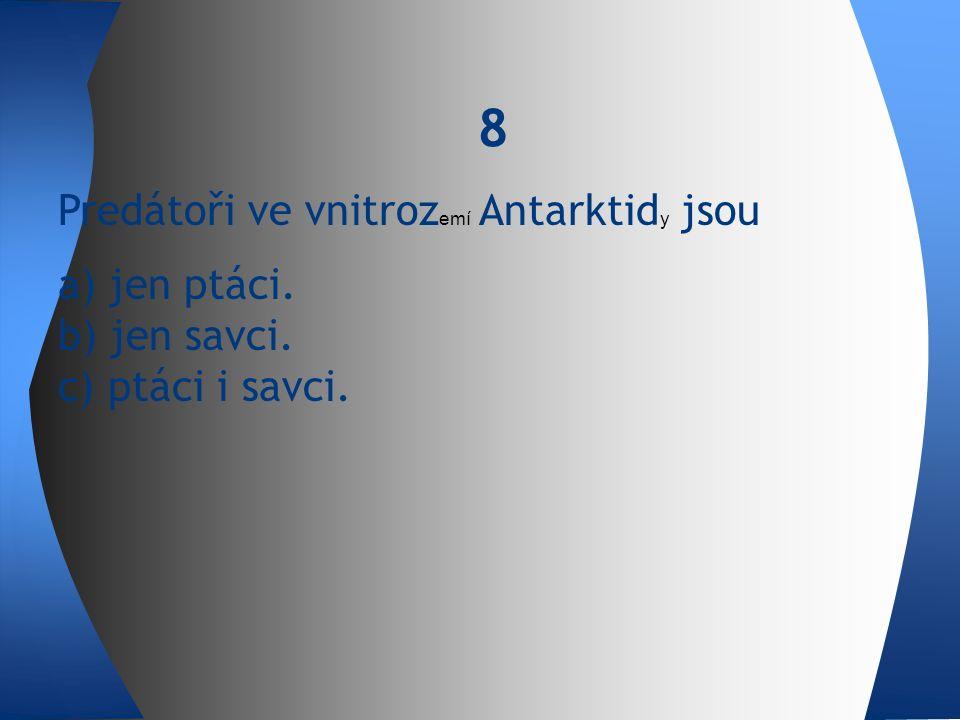 Predátoři ve vnitroz emí Antarktid y jsou a) jen ptáci. b) jen savci. c) ptáci i savci. 8