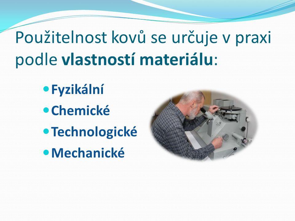 Použitelnost kovů se určuje v praxi podle vlastností materiálu: Fyzikální Chemické Technologické Mechanické