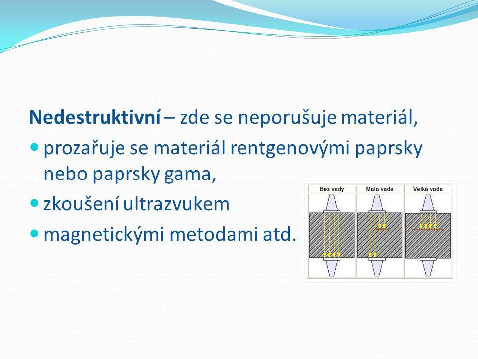 Nedestruktivní – zde se neporušuje materiál, prozařuje se materiál rentgenovými paprsky nebo paprsky gama, zkoušení ultrazvukem magnetickými metodami atd.