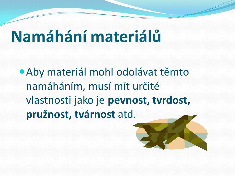 Namáhání materiálů Aby materiál mohl odolávat těmto namáháním, musí mít určité vlastnosti jako je pevnost, tvrdost, pružnost, tvárnost atd.