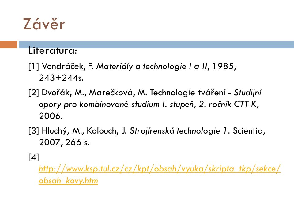 Závěr Literatura: [1] Vondráček, F. Materiály a technologie I a II, 1985, 243+244s. [2] Dvořák, M., Marečková, M. Technologie tváření - Studijní opory