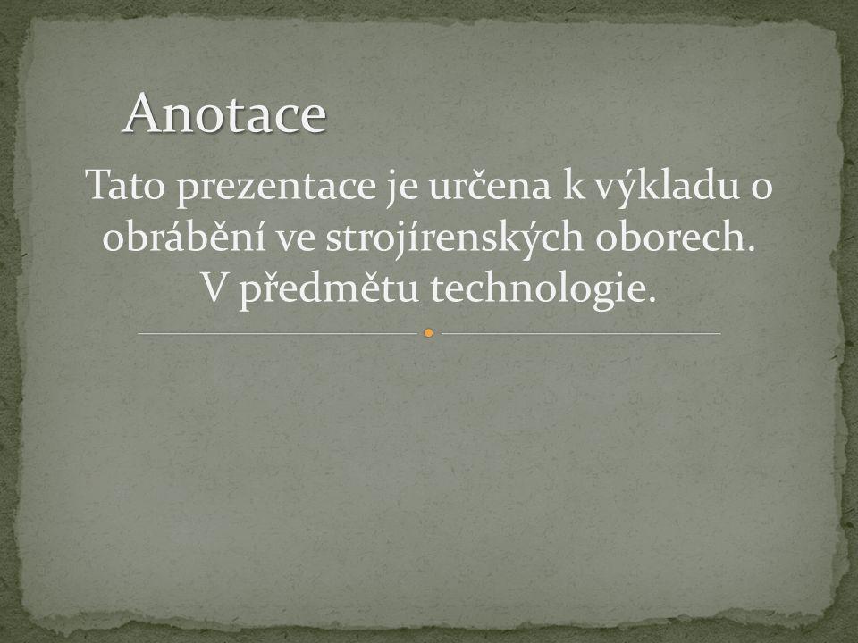 Tato prezentace je určena k výkladu o obrábění ve strojírenských oborech. V předmětu technologie. Anotace
